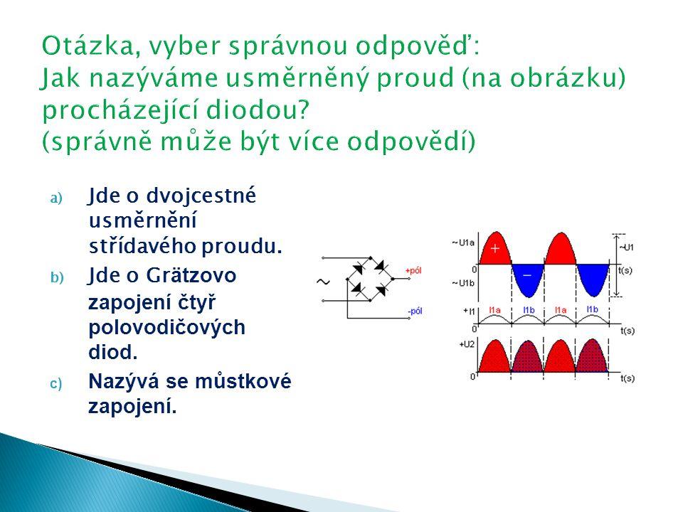 a) Jde o dvojcestné usměrnění střídavého proudu. b) Jde o Gr ätzovo zapojení čtyř polovodičových diod. c) Nazývá se můstkové zapojení.