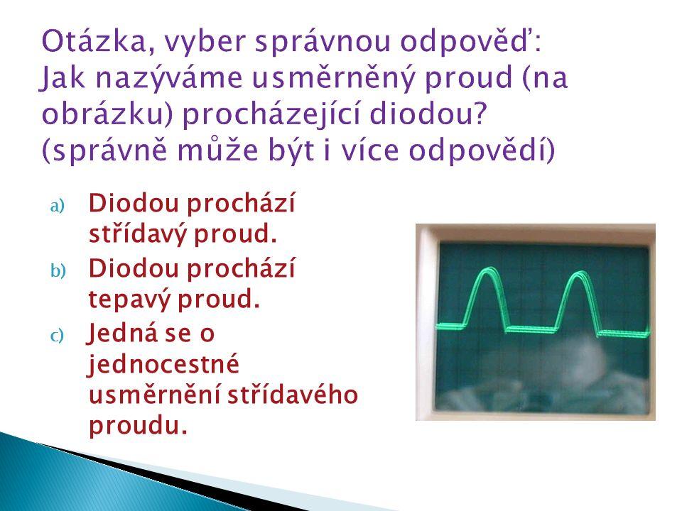 a) Diodou prochází střídavý proud. b) Diodou prochází tepavý proud. c) Jedná se o jednocestné usměrnění střídavého proudu.