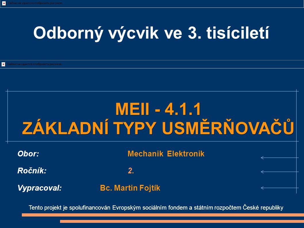 Tento projekt je spolufinancován Evropským sociálním fondem a státním rozpočtem České republiky MEII - 4.1.1 ZÁKLADNÍ TYPY USMĚRŇOVAČŮ Obor:Mechanik Elektronik Ročník:2.