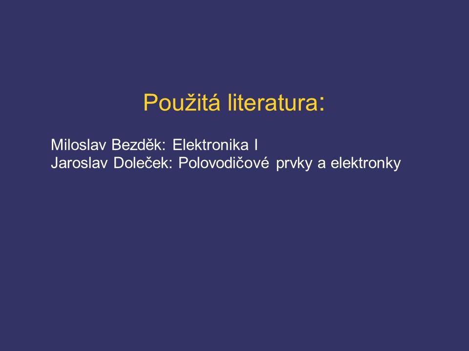 Použitá literatura : Miloslav Bezděk: Elektronika I Jaroslav Doleček: Polovodičové prvky a elektronky