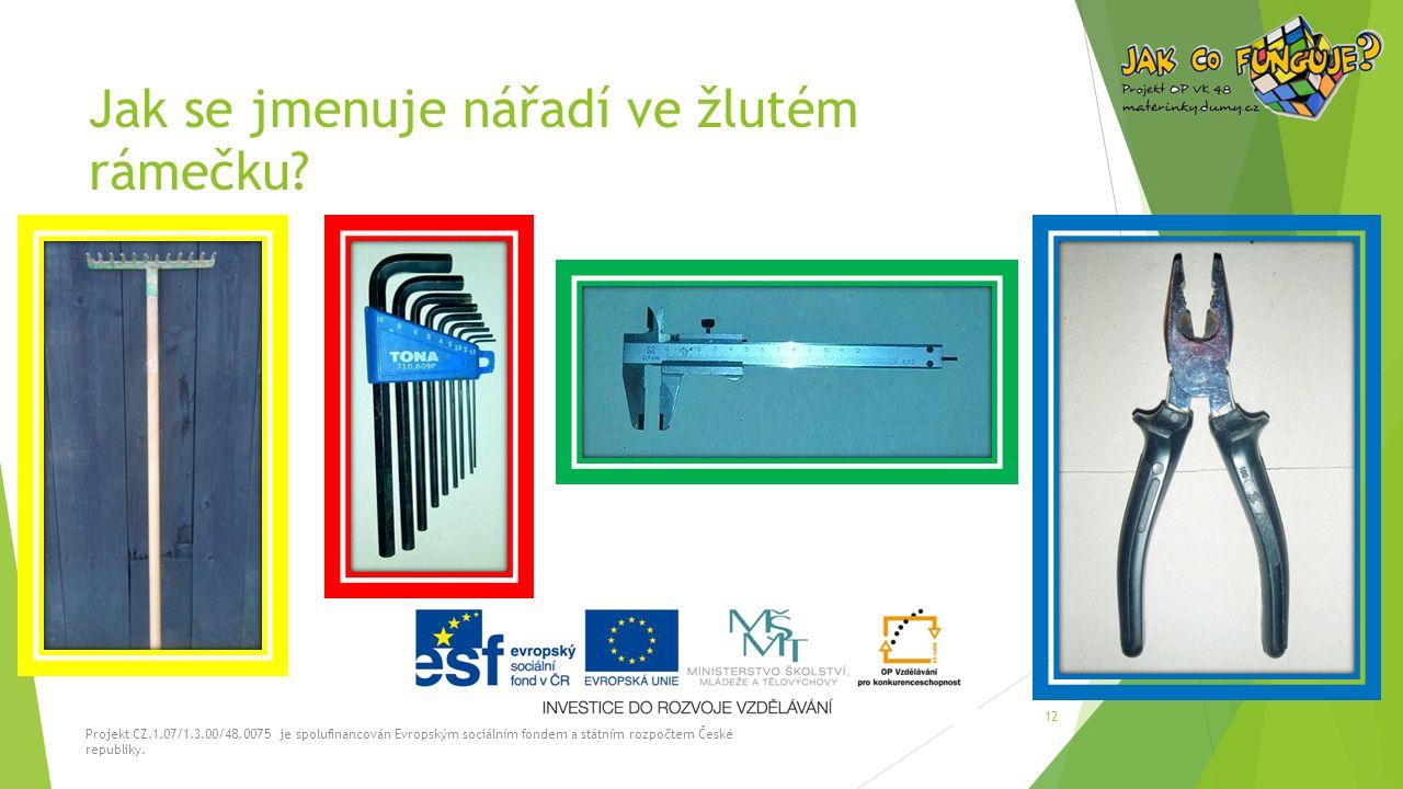 Jak se jmenuje nářadí ve žlutém rámečku? Projekt CZ.1.07/1.3.00/48.0075 je spolufinancován Evropským sociálním fondem a státním rozpočtem České republ