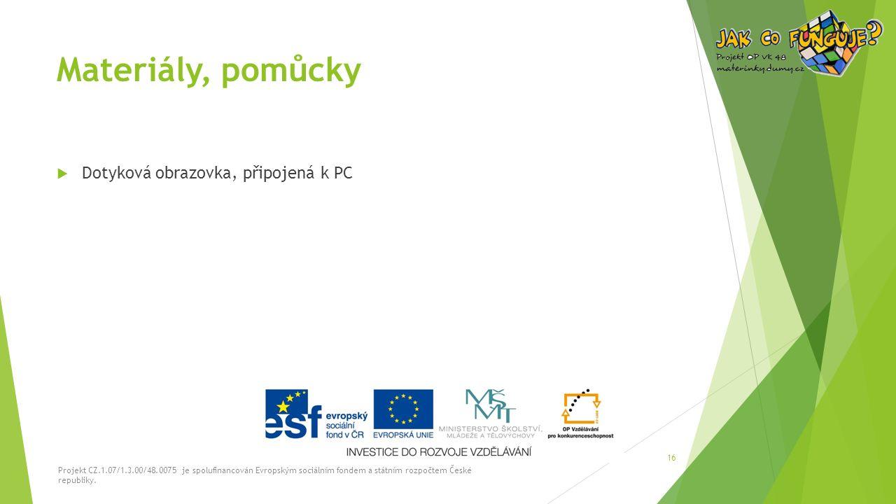 Materiály, pomůcky  Dotyková obrazovka, připojená k PC Projekt CZ.1.07/1.3.00/48.0075 je spolufinancován Evropským sociálním fondem a státním rozpočtem České republiky.