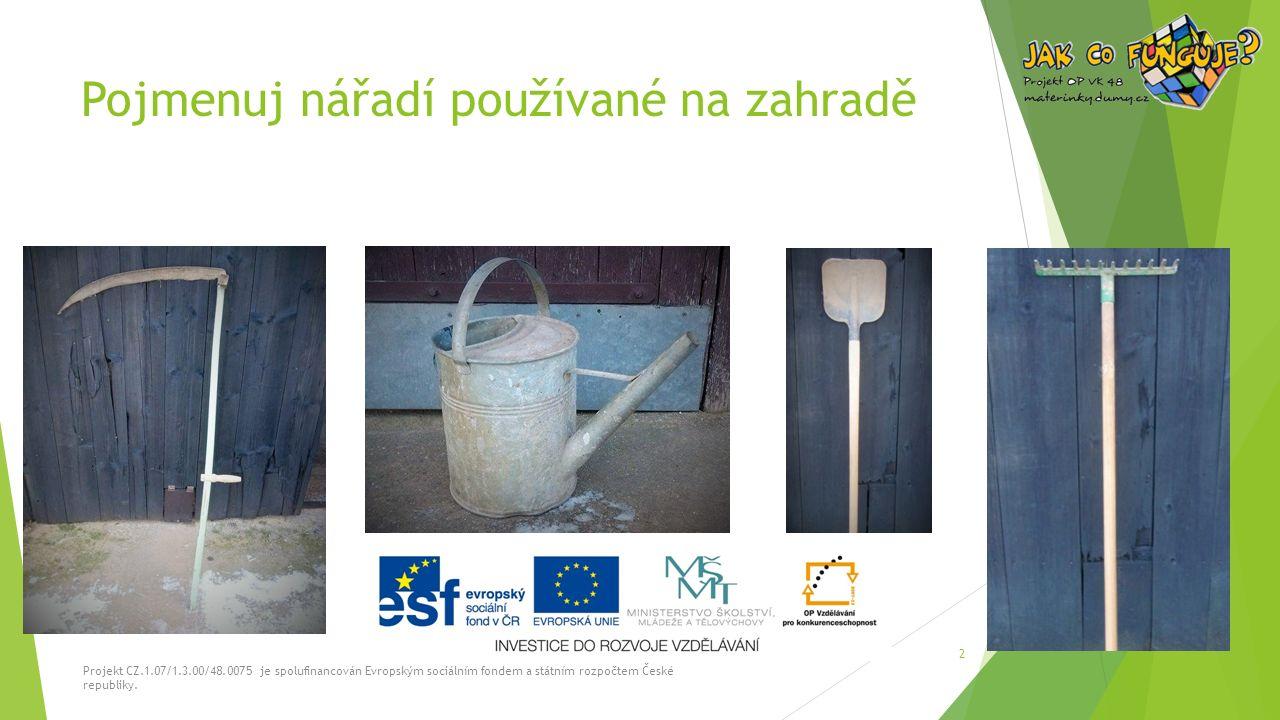 Pojmenuj nářadí používané na zahradě Projekt CZ.1.07/1.3.00/48.0075 je spolufinancován Evropským sociálním fondem a státním rozpočtem České republiky.