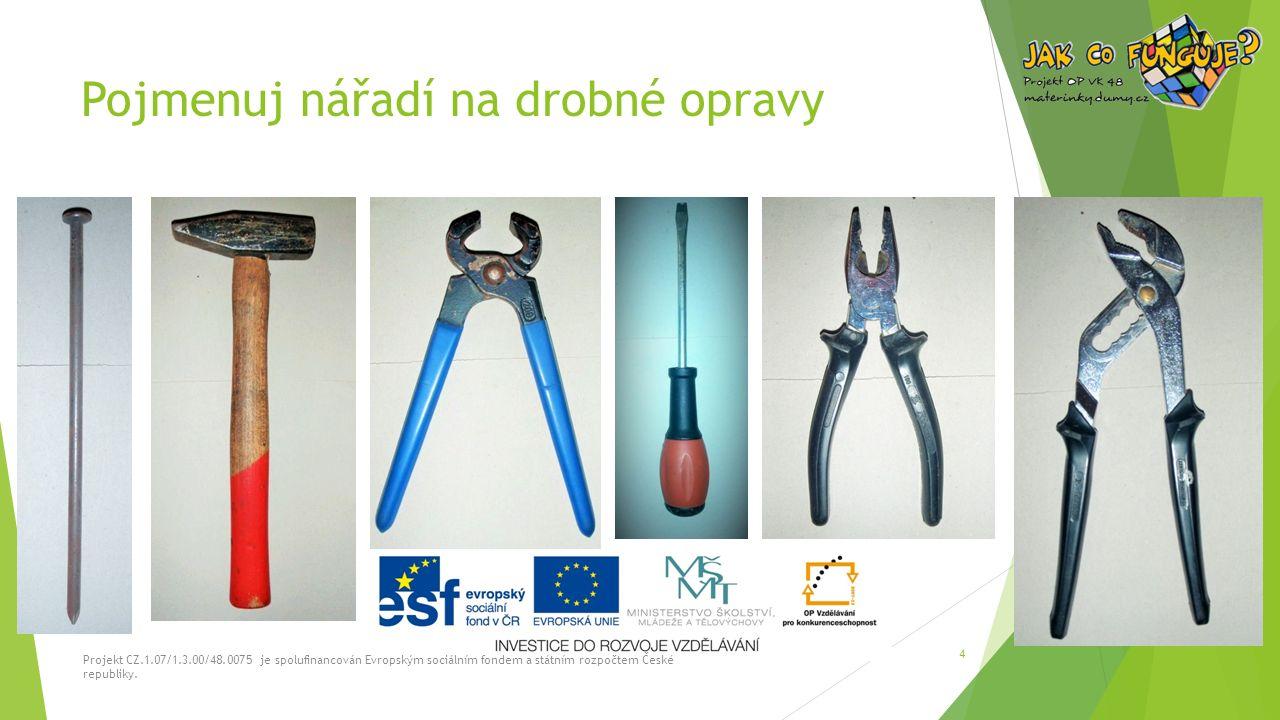 Pojmenuj nářadí na drobné opravy Projekt CZ.1.07/1.3.00/48.0075 je spolufinancován Evropským sociálním fondem a státním rozpočtem České republiky. 4