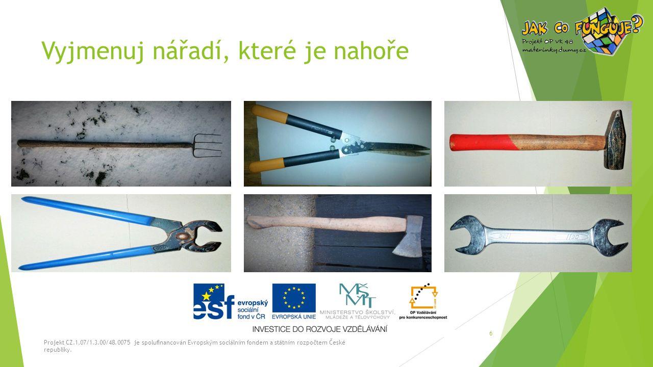 Vyjmenuj nářadí, které je nahoře Projekt CZ.1.07/1.3.00/48.0075 je spolufinancován Evropským sociálním fondem a státním rozpočtem České republiky. 6