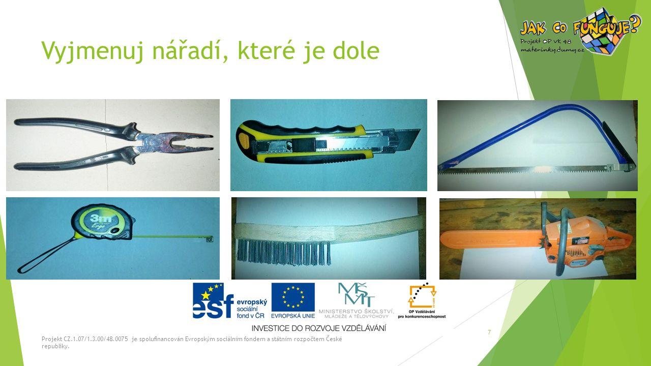 Vyjmenuj nářadí, které je dole Projekt CZ.1.07/1.3.00/48.0075 je spolufinancován Evropským sociálním fondem a státním rozpočtem České republiky. 7