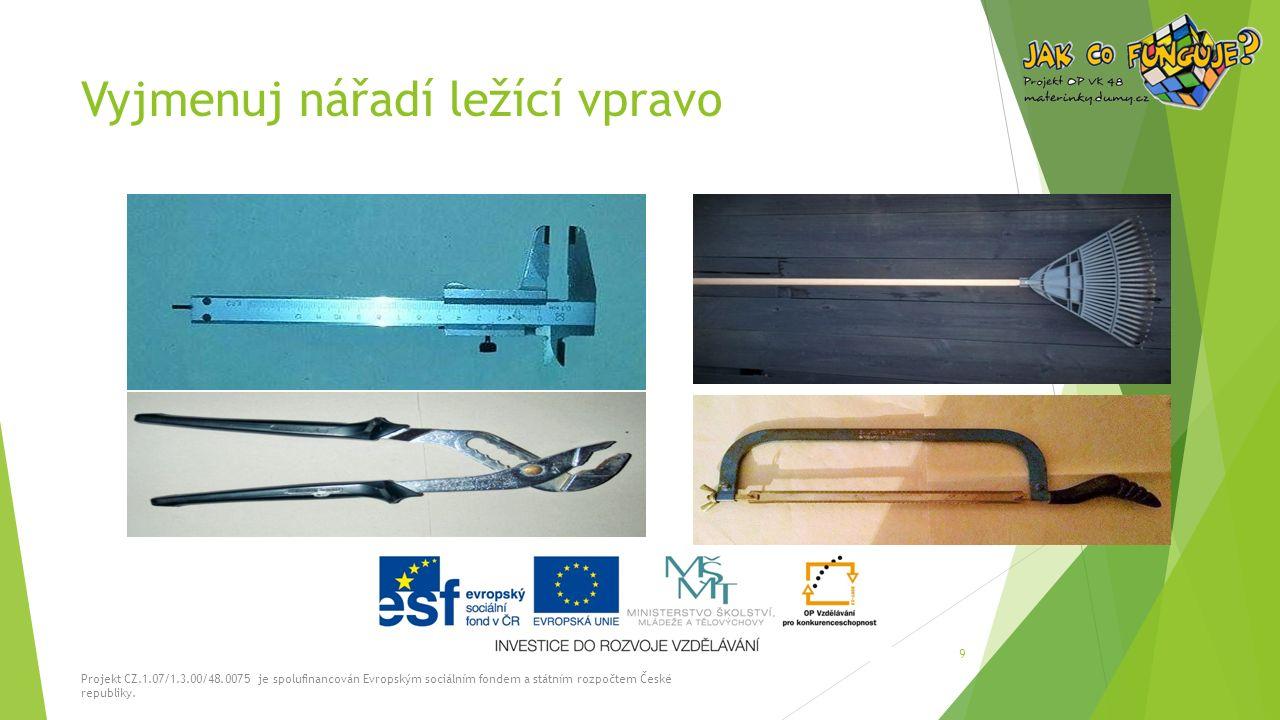 Vyjmenuj nářadí ležící vpravo Projekt CZ.1.07/1.3.00/48.0075 je spolufinancován Evropským sociálním fondem a státním rozpočtem České republiky. 9