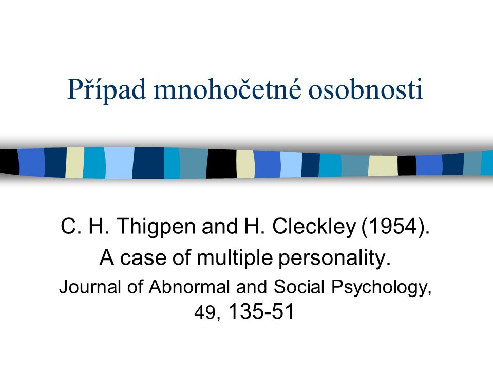 Případ mnohočetné osobnosti C. H. Thigpen and H. Cleckley (1954). A case of multiple personality. Journal of Abnormal and Social Psychology, 49, 135-5