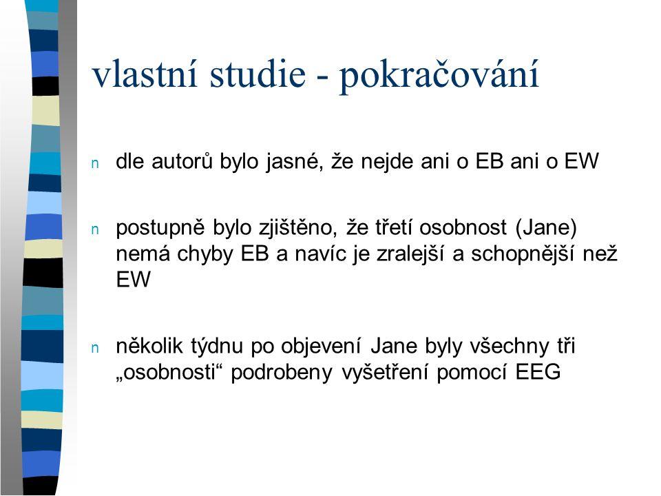 vlastní studie - pokračování n dle autorů bylo jasné, že nejde ani o EB ani o EW n postupně bylo zjištěno, že třetí osobnost (Jane) nemá chyby EB a na