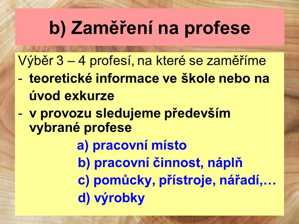 b) Zaměření na profese Výběr 3 – 4 profesí, na které se zaměříme -teoretické informace ve škole nebo na úvod exkurze -v provozu sledujeme především vybrané profese a) pracovní místo b) pracovní činnost, náplň c) pomůcky, přístroje, nářadí,… d) výrobky
