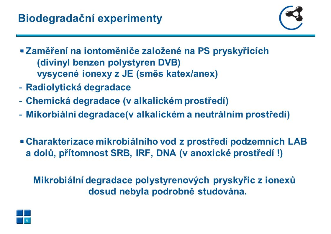 Biodegradační experimenty 6 Zaměření na iontoměniče založené na PS pryskyřicích (divinyl benzen polystyren DVB) vysycené ionexy z JE (směs katex/anex) -Radiolytická degradace -Chemická degradace (v alkalickém prostředí) -Mikorbiální degradace(v alkalickém a neutrálním prostředí) Charakterizace mikrobiálního vod z prostředí podzemních LAB a dolů, přítomnost SRB, IRF, DNA (v anoxické prostředí !) Mikrobiální degradace polystyrenových pryskyřic z ionexů dosud nebyla podrobně studována.