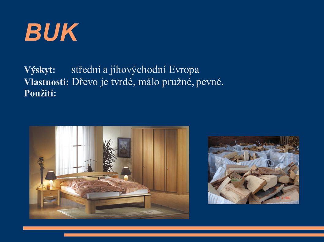 BUK Výskyt: střední a jihovýchodní Evropa Vlastnosti: Dřevo je tvrdé, málo pružné, pevné. Použití: