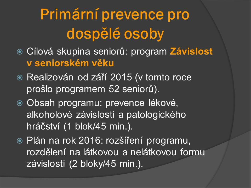 Primární prevence pro dospělé osoby  Cílová skupina seniorů: program Závislost v seniorském věku  Realizován od září 2015 (v tomto roce prošlo programem 52 seniorů).