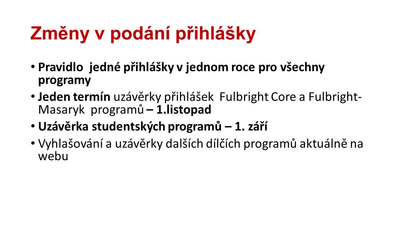 Změny v podání přihlášky Pravidlo jedné přihlášky v jednom roce pro všechny programy Jeden termín uzávěrky přihlášek Fulbright Core a Fulbright- Masaryk programů – 1.listopad Uzávěrka studentských programů – 1.