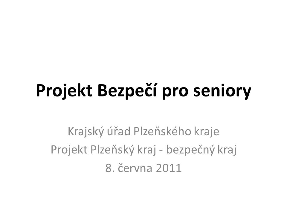 Projekt Bezpečí pro seniory Krajský úřad Plzeňského kraje Projekt Plzeňský kraj - bezpečný kraj 8. června 2011