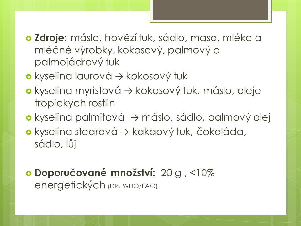  Zdroje: máslo, hovězí tuk, sádlo, maso, mléko a mléčné výrobky, kokosový, palmový a palmojádrový tuk  kyselina laurová → kokosový tuk  kyselina myristová → kokosový tuk, máslo, oleje tropických rostlin  kyselina palmitová → máslo, sádlo, palmový olej  kyselina stearová → kakaový tuk, čokoláda, sádlo, lůj  Doporučované množství: 20 g, <10% energetických (Dle WHO/FAO)