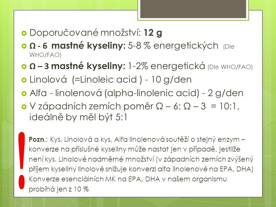  Doporučované množství: 12 g  Ω - 6 mastné kyseliny: 5-8 % energetických (Dle WHO/FAO)  Ω – 3 mastné kyseliny: 1-2% energetická (Dle WHO/FAO)  Linolová (=Linoleic acid ) - 10 g/den  Alfa - linolenová (alpha-linolenic acid) - 2 g/den  V západních zemích poměr Ω – 6: Ω – 3 = 10:1, ideálně by měl být 5:1 Pozn.: Kys.