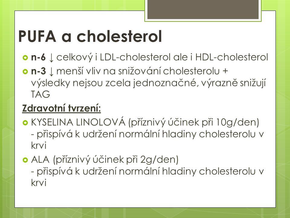 PUFA a cholesterol  n-6 ↓ celkový i LDL-cholesterol ale i HDL-cholesterol  n-3 ↓ menší vliv na snižování cholesterolu + výsledky nejsou zcela jednoznačné, výrazně snižují TAG Zdravotní tvrzení:  KYSELINA LINOLOVÁ (příznivý účinek při 10g/den) - přispívá k udržení normální hladiny cholesterolu v krvi  ALA (příznivý účinek při 2g/den) - přispívá k udržení normální hladiny cholesterolu v krvi