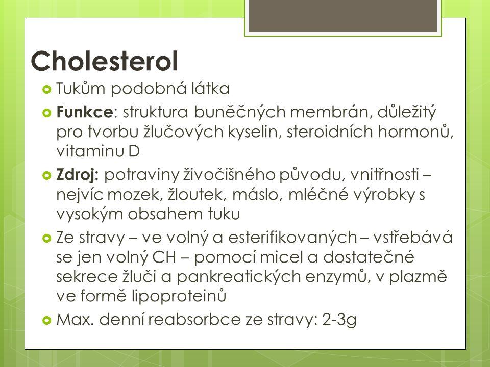 Cholesterol  Tukům podobná látka  Funkce : struktura buněčných membrán, důležitý pro tvorbu žlučových kyselin, steroidních hormonů, vitaminu D  Zdroj: potraviny živočišného původu, vnitřnosti – nejvíc mozek, žloutek, máslo, mléčné výrobky s vysokým obsahem tuku  Ze stravy – ve volný a esterifikovaných – vstřebává se jen volný CH – pomocí micel a dostatečné sekrece žluči a pankreatických enzymů, v plazmě ve formě lipoproteinů  Max.