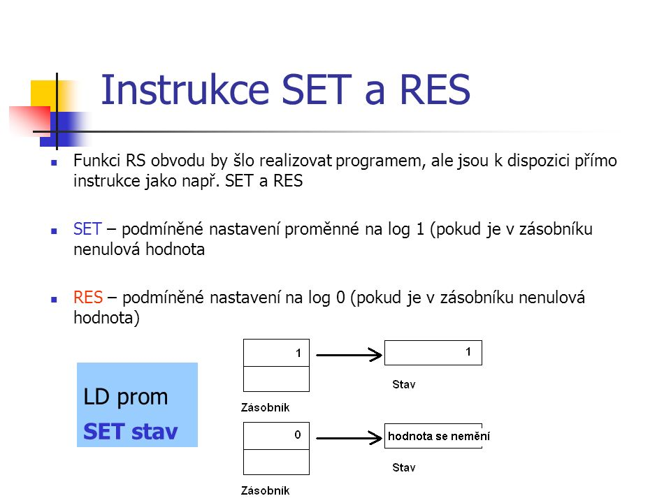Instrukce SET a RES Funkci RS obvodu by šlo realizovat programem, ale jsou k dispozici přímo instrukce jako např. SET a RES SET – podmíněné nastavení