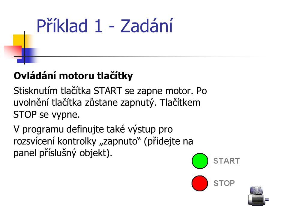 Příklad 1 - Zadání Ovládání motoru tlačítky Stisknutím tlačítka START se zapne motor. Po uvolnění tlačítka zůstane zapnutý. Tlačítkem STOP se vypne. V