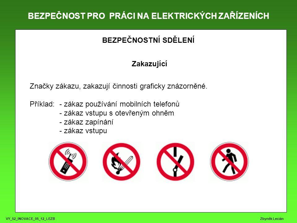 BEZPEČNOST PRO PRÁCI NA ELEKTRICKÝCH ZAŘÍZENÍCH VY_52_INOVACE_05_12_LEZB Zbyněk Lecián BEZPEČNOSTNÍ SDĚLENÍ Zakazující Značky zákazu, zakazují činnosti graficky znázorněné.