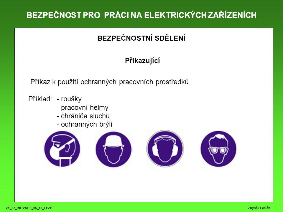 BEZPEČNOST PRO PRÁCI NA ELEKTRICKÝCH ZAŘÍZENÍCH VY_52_INOVACE_05_12_LEZB Zbyněk Lecián BEZPEČNOSTNÍ SDĚLENÍ Přikazující Příkaz k použití ochranných pracovních prostředků Příklad: - roušky - pracovní helmy - chrániče sluchu - ochranných brýlí
