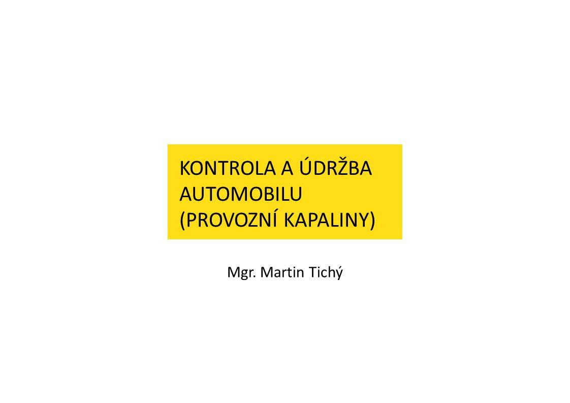 KONTROLA A ÚDRŽBA AUTOMOBILU (PROVOZNÍ KAPALINY) Mgr. Martin Tichý