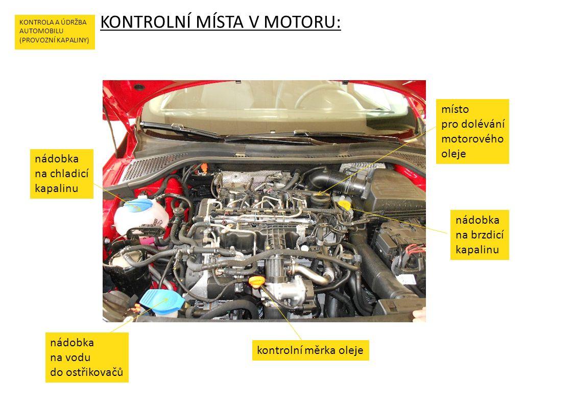 KONTROLNÍ MÍSTA V MOTORU: KONTROLA A ÚDRŽBA AUTOMOBILU (PROVOZNÍ KAPALINY) nádobka na chladicí kapalinu nádobka na vodu do ostřikovačů kontrolní měrka oleje místo pro dolévání motorového oleje nádobka na brzdicí kapalinu