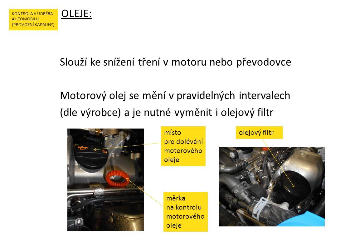 Slouží ke snížení tření v motoru nebo převodovce Motorový olej se mění v pravidelných intervalech (dle výrobce) a je nutné vyměnit i olejový filtr OLEJE: KONTROLA A ÚDRŽBA AUTOMOBILU (PROVOZNÍ KAPALINY) měrka na kontrolu motorového oleje místo pro dolévání motorového oleje olejový filtr