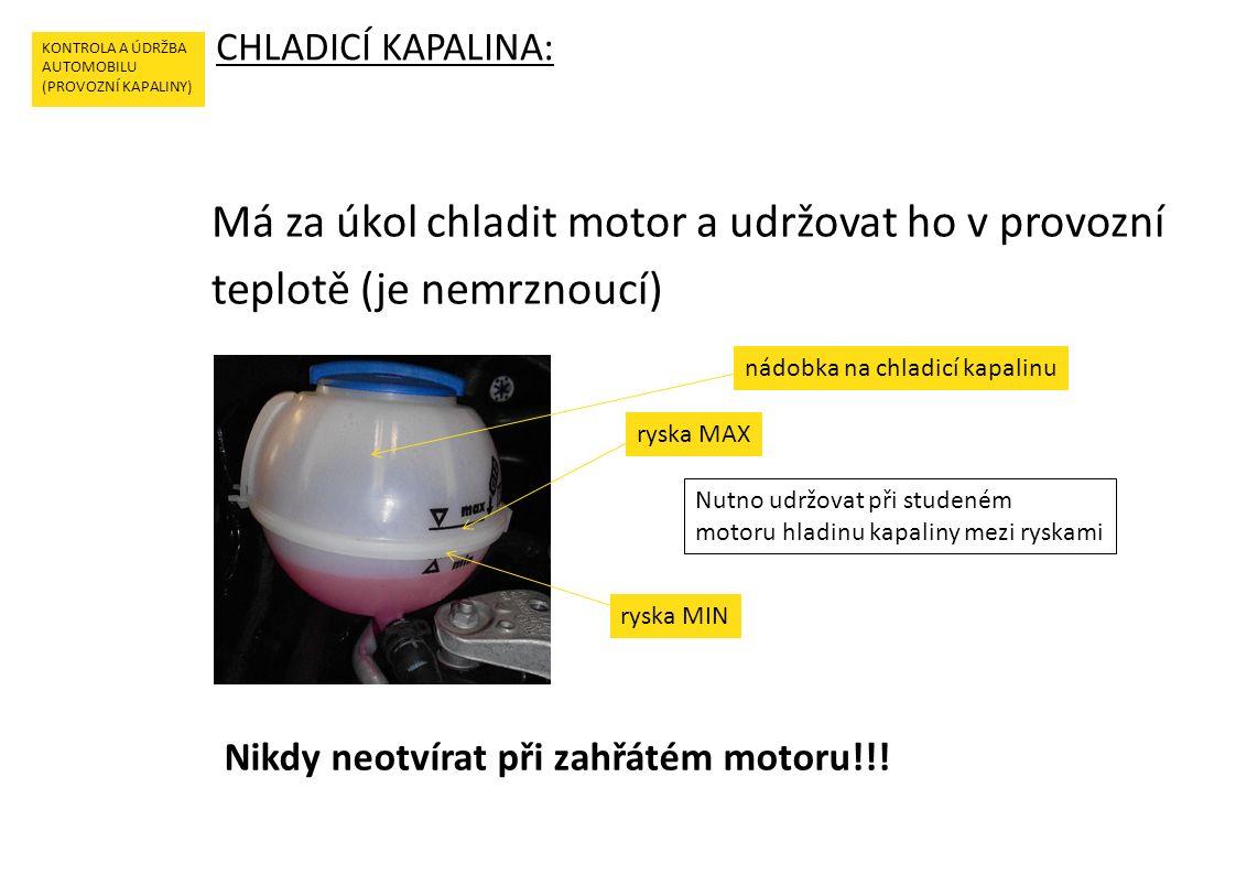 CHLADICÍ KAPALINA: KONTROLA A ÚDRŽBA AUTOMOBILU (PROVOZNÍ KAPALINY) Má za úkol chladit motor a udržovat ho v provozní teplotě (je nemrznoucí) nádobka na chladicí kapalinu ryska MIN Nikdy neotvírat při zahřátém motoru!!.
