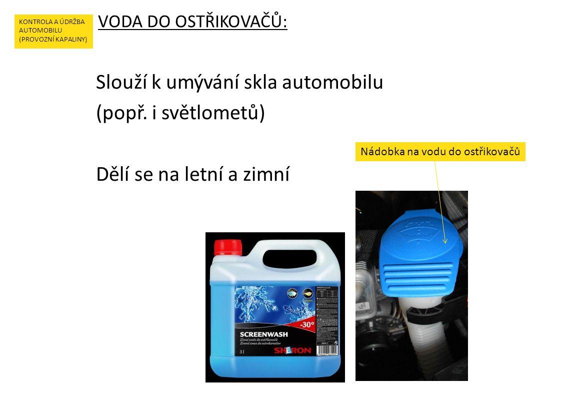 VODA DO OSTŘIKOVAČŮ: KONTROLA A ÚDRŽBA AUTOMOBILU (PROVOZNÍ KAPALINY) Slouží k umývání skla automobilu (popř.