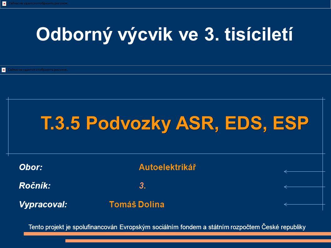 Tento projekt je spolufinancován Evropským sociálním fondem a státním rozpočtem České republiky T.3.5 Podvozky ASR, EDS, ESP T.3.5 Podvozky ASR, EDS, ESP Obor:Autoelektrikář Ročník:3.
