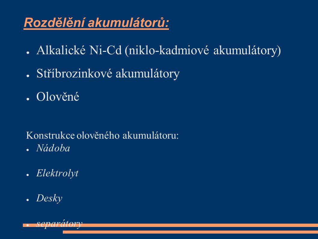 Rozdělění akumulátorů: ● Alkalické Ni-Cd (niklo-kadmiové akumulátory) ● Stříbrozinkové akumulátory ● Olověné Konstrukce olověného akumulátoru: ● Nádoba ● Elektrolyt ● Desky ● separátory