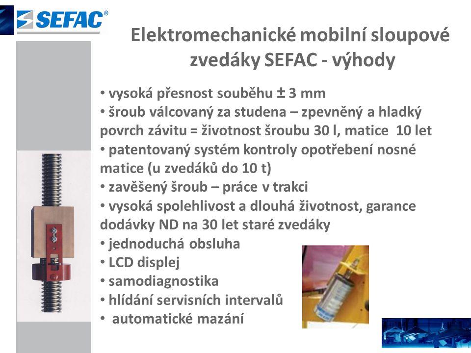 Elektromechanické mobilní sloupové zvedáky SEFAC - výhody vysoká přesnost souběhu ± 3 mm šroub válcovaný za studena – zpevněný a hladký povrch závitu = životnost šroubu 30 l, matice 10 let patentovaný systém kontroly opotřebení nosné matice (u zvedáků do 10 t) zavěšený šroub – práce v trakci vysoká spolehlivost a dlouhá životnost, garance dodávky ND na 30 let staré zvedáky jednoduchá obsluha LCD displej samodiagnostika hlídání servisních intervalů automatické mazání