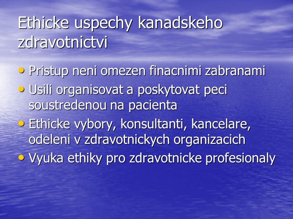 Ethicke uspechy kanadskeho zdravotnictvi Pristup neni omezen finacnimi zabranami Pristup neni omezen finacnimi zabranami Usili organisovat a poskytovat peci soustredenou na pacienta Usili organisovat a poskytovat peci soustredenou na pacienta Ethicke vybory, konsultanti, kancelare, odeleni v zdravotnickych organizacich Ethicke vybory, konsultanti, kancelare, odeleni v zdravotnickych organizacich Vyuka ethiky pro zdravotnicke profesionaly Vyuka ethiky pro zdravotnicke profesionaly