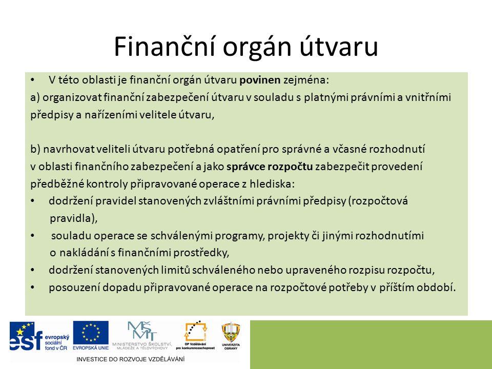 Finanční orgán útvaru V této oblasti je finanční orgán útvaru povinen zejména: a) organizovat finanční zabezpečení útvaru v souladu s platnými právními a vnitřními předpisy a nařízeními velitele útvaru, b) navrhovat veliteli útvaru potřebná opatření pro správné a včasné rozhodnutí v oblasti finančního zabezpečení a jako správce rozpočtu zabezpečit provedení předběžné kontroly připravované operace z hlediska: dodržení pravidel stanovených zvláštními právními předpisy (rozpočtová pravidla), souladu operace se schválenými programy, projekty či jinými rozhodnutími o nakládání s finančními prostředky, dodržení stanovených limitů schváleného nebo upraveného rozpisu rozpočtu, posouzení dopadu připravované operace na rozpočtové potřeby v příštím období.