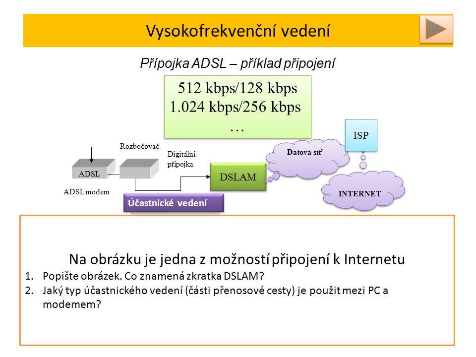 Vysokofrekvenční vedení Přípojka ADSL – příklad připojení ADSL DSLAM Účastnické vedení Digitální přípojka ADSL modem Rozbočovač Datová síť INTERNET ISP DSL – Digital Subscriber Line – digitální účastnická přípojka ADSL – Asymmetric DSL – např.8 Mbps k účastníkovi, 800 kbps od účastníka DSLAM – přístupový multiplexor Permanentní připojení k síti Internet Aktuální přenosová rychlost závisí na počtu počtu připojených účastníků a zatížení sítě 512 kbps/128 kbps 1.024 kbps/256 kbps … 512 kbps/128 kbps 1.024 kbps/256 kbps … Vedení nahrazujeme lineárním pasivním čtyřpólem Na obrázku je jedna z možností připojení k Internetu 1.Popište obrázek.