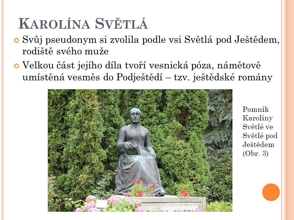 K AROLÍNA S VĚTLÁ Svůj pseudonym si zvolila podle vsi Světlá pod Ještědem, rodiště svého muže Velkou část jejího díla tvoří vesnická póza, námětově umístěná vesměs do Podještědí – tzv.