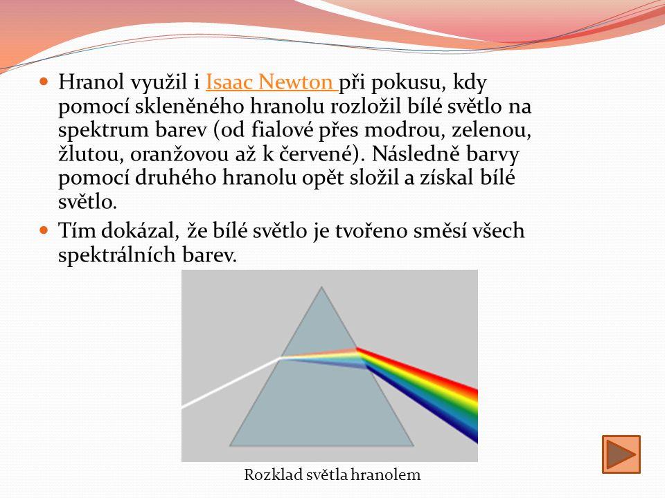 Hranol využil i Isaac Newton při pokusu, kdy pomocí skleněného hranolu rozložil bílé světlo na spektrum barev (od fialové přes modrou, zelenou, žlutou, oranžovou až k červené).