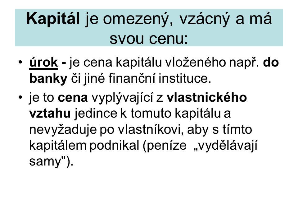 Kapitál je omezený, vzácný a má svou cenu: úrok - je cena kapitálu vloženého např. do banky či jiné finanční instituce. je to cena vyplývající z vlast