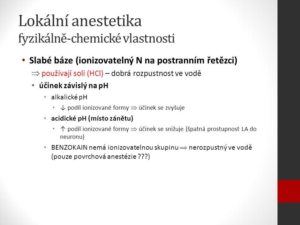Lokální anestetika fyzikálně-chemické vlastnosti Slabé báze (ionizovatelný N na postranním řetězci)  používají soli (HCl) – dobrá rozpustnost ve vodě účinek závislý na pH alkalické pH ↓ podíl ionizované formy  účinek se zvyšuje acidické pH (místo zánětu) ↑ podíl ionizované formy  účinek se snižuje (špatná prostupnost LA do neuronu) BENZOKAIN nemá ionizovatelnou skupinu  nerozpustný ve vodě (pouze povrchová anestézie ???)