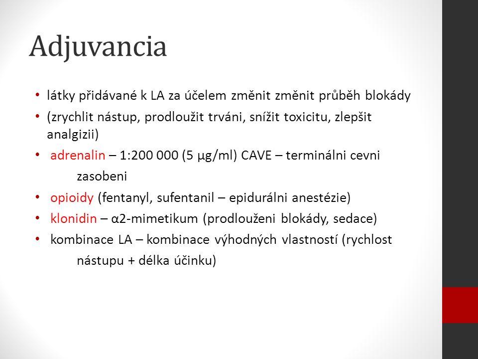 Adjuvancia látky přidávané k LA za účelem změnit změnit průběh blokády (zrychlit nástup, prodloužit trváni, snížit toxicitu, zlepšit analgizii) adrenalin – 1:200 000 (5 μg/ml) CAVE – terminálni cevni zasobeni opioidy (fentanyl, sufentanil – epidurálni anestézie) klonidin – α2-mimetikum (prodlouženi blokády, sedace) kombinace LA – kombinace výhodných vlastností (rychlost nástupu + délka účinku)