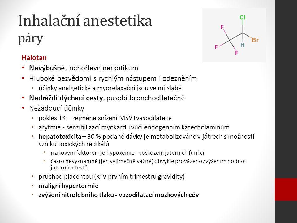 Inhalační anestetika páry Halotan Nevýbušné, nehořlavé narkotikum Hluboké bezvědomí s rychlým nástupem i odezněním účinky analgetické a myorelaxační jsou velmi slabé Nedráždí dýchací cesty, působí bronchodilatačně Nežádoucí účinky pokles TK – zejména snížení MSV+vasodilatace arytmie - senzibilizací myokardu vůči endogenním katecholaminům hepatotoxicita – 30 % podané dávky je metabolizováno v játrech s možností vzniku toxických radikálů rizikovým faktorem je hypoxémie - poškození jaterních funkcí často nevýznamné (jen výjimečně vážné) obvykle provázeno zvýšením hodnot jaterních testů průchod placentou (KI v prvním trimestru gravidity) maligní hypertermie zvýšení nitrolebního tlaku - vazodilatací mozkových cév