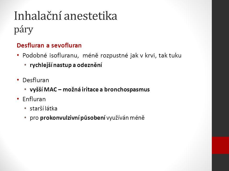 Inhalační anestetika páry Desfluran a sevofluran Podobné isofluranu, méně rozpustné jak v krvi, tak tuku rychlejší nastup a odeznění Desfluran vyšší MAC – možná iritace a bronchospasmus Enfluran starší látka pro prokonvulzivní působení využíván méně