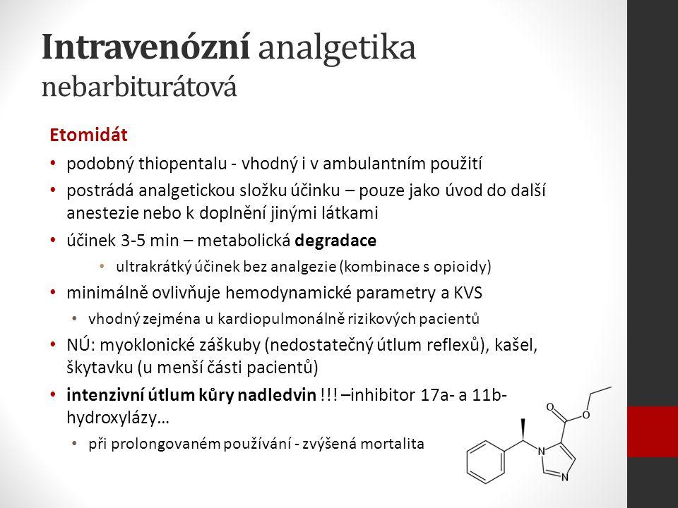 Intravenózní analgetika nebarbiturátová Etomidát podobný thiopentalu - vhodný i v ambulantním použití postrádá analgetickou složku účinku – pouze jako úvod do další anestezie nebo k doplnění jinými látkami účinek 3-5 min – metabolická degradace ultrakrátký účinek bez analgezie (kombinace s opioidy) minimálně ovlivňuje hemodynamické parametry a KVS vhodný zejména u kardiopulmonálně rizikových pacientů NÚ: myoklonické záškuby (nedostatečný útlum reflexů), kašel, škytavku (u menší části pacientů) intenzivní útlum kůry nadledvin !!.