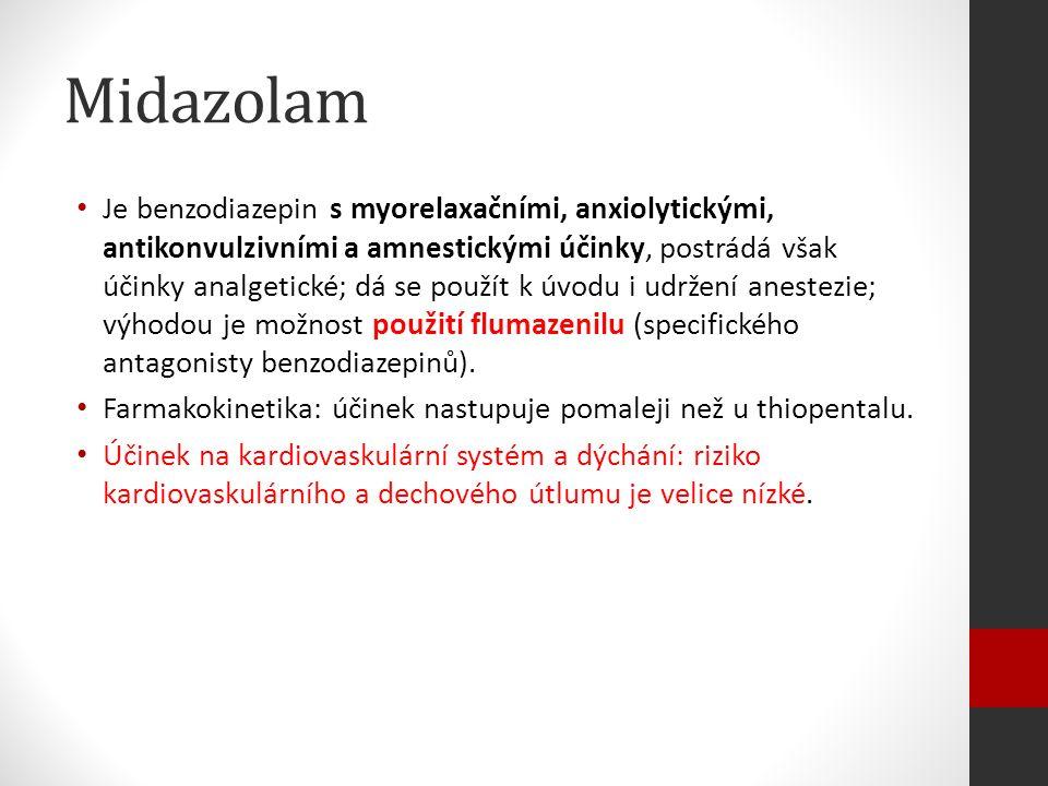 Midazolam Je benzodiazepin s myorelaxačními, anxiolytickými, antikonvulzivními a amnestickými účinky, postrádá však účinky analgetické; dá se použít k úvodu i udržení anestezie; výhodou je možnost použití flumazenilu (specifického antagonisty benzodiazepinů).