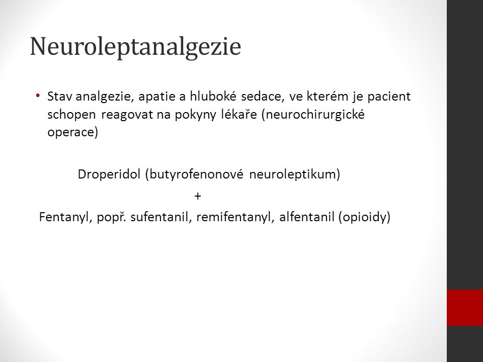 Neuroleptanalgezie Stav analgezie, apatie a hluboké sedace, ve kterém je pacient schopen reagovat na pokyny lékaře (neurochirurgické operace) Droperidol (butyrofenonové neuroleptikum) + Fentanyl, popř.