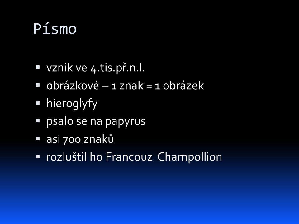 Písmo  vznik ve 4.tis.př.n.l.  obrázkové – 1 znak = 1 obrázek  hieroglyfy  psalo se na papyrus  asi 700 znaků  rozluštil ho Francouz Champollion