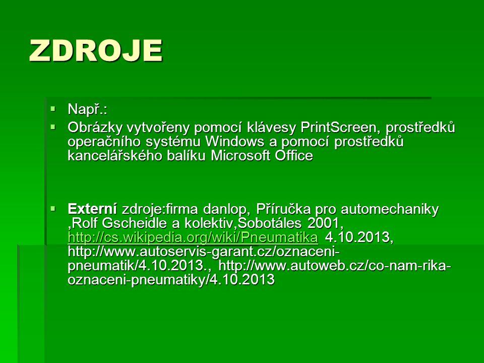 ZDROJE  Např.:  Obrázky vytvořeny pomocí klávesy PrintScreen, prostředků operačního systému Windows a pomocí prostředků kancelářského balíku Microsoft Office  Externí zdroje:firma danlop, Příručka pro automechaniky,Rolf Gscheidle a kolektiv,Sobotáles 2001, http://cs.wikipedia.org/wiki/Pneumatika 4.10.2013, http://www.autoservis-garant.cz/oznaceni- pneumatik/4.10.2013., http://www.autoweb.cz/co-nam-rika- oznaceni-pneumatiky/4.10.2013 http://cs.wikipedia.org/wiki/Pneumatika